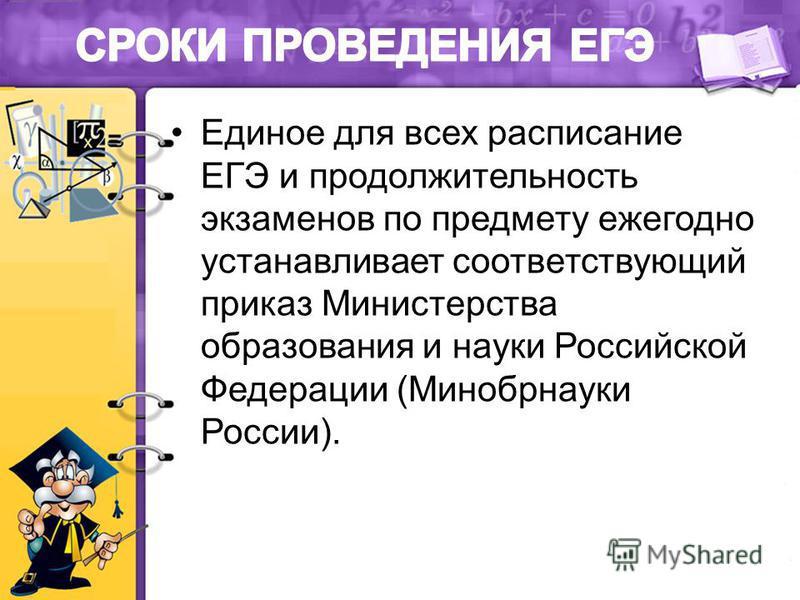 Единое для всех расписание ЕГЭ и продолжительность экзаменов по предмету ежегодно устанавливает соответствующий приказ Министерства образования и науки Российской Федерации (Минобрнауки России).