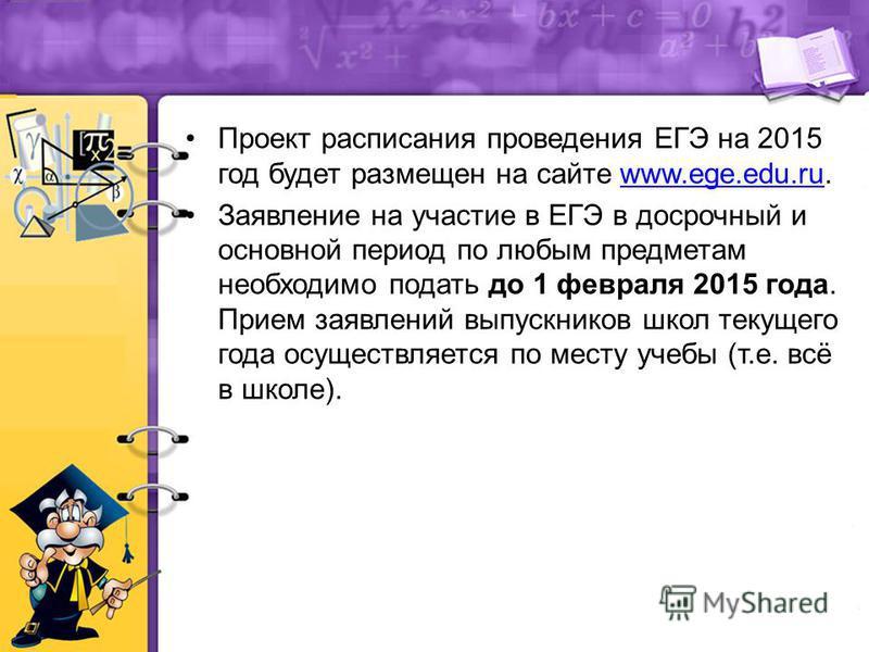 Проект расписания проведения ЕГЭ на 2015 год будет размещен на сайте www.ege.edu.ru.www.ege.edu.ru Заявление на участие в ЕГЭ в досрочный и основной период по любым предметам необходимо подать до 1 февраля 2015 года. Прием заявлений выпускников школ