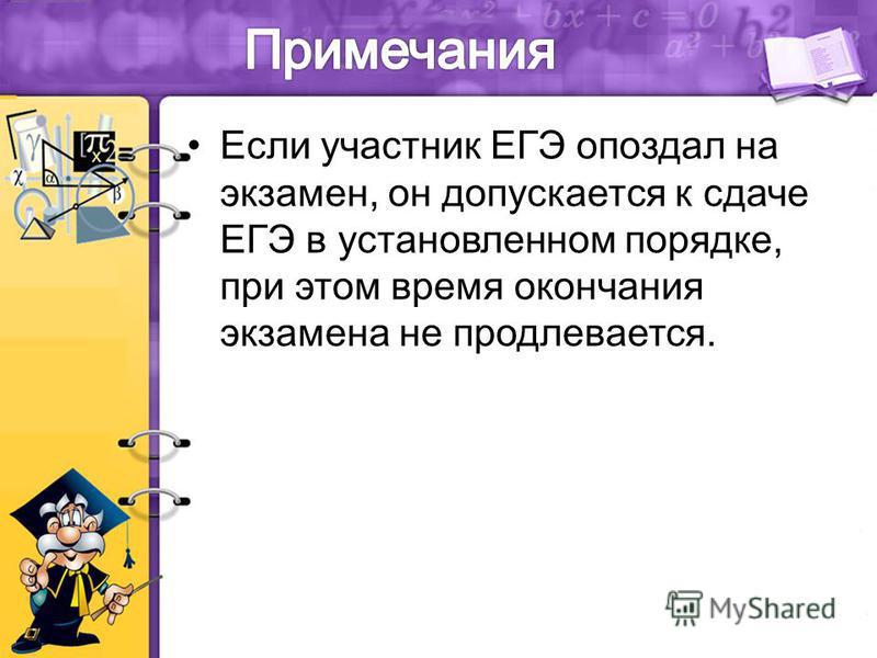 Если участник ЕГЭ опоздал на экзамен, он допускается к сдаче ЕГЭ в установленном порядке, при этом время окончания экзамена не продлевается.