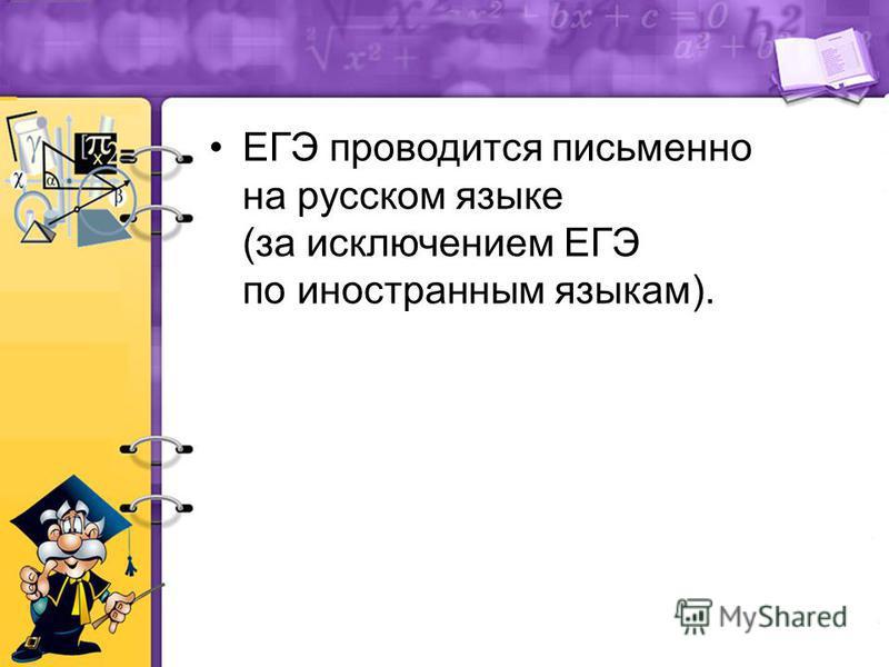 ЕГЭ проводится письменно на русском языке (за исключением ЕГЭ по иностранным языкам).