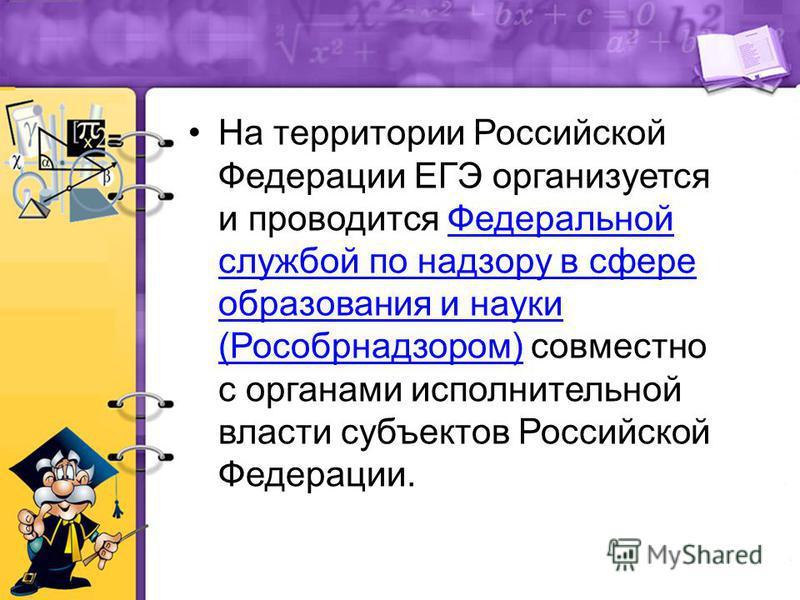 На территории Российской Федерации ЕГЭ организуется и проводится Федеральной службой по надзору в сфере образования и науки (Рособрнадзором) совместно с органами исполнительной власти субъектов Российской Федерации. Федеральной службой по надзору в с