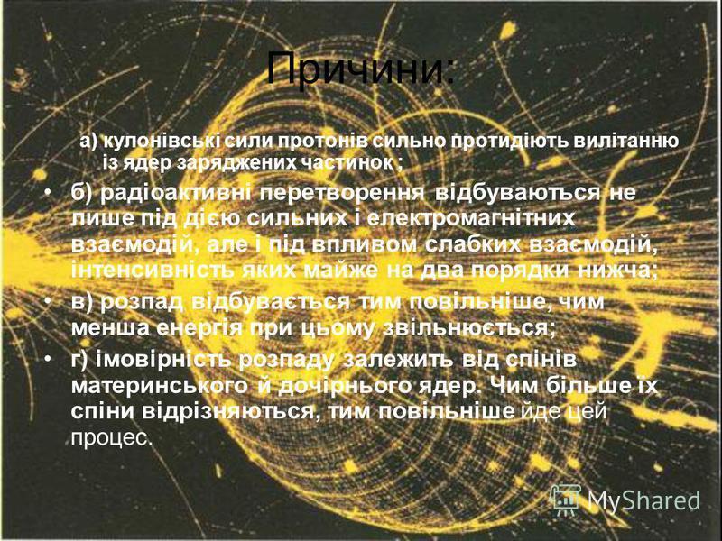 Причини: а) кулонівські сили протонів сильно протидіють вилітанню із ядер заряджених частинок ; б) радіоактивні перетворення відбуваються не лише під дією сильних і електромагнітних взаємодій, але і під впливом слабких взаємодій, інтенсивність яких м