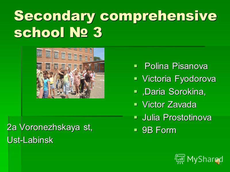 Secondary comprehensive school 3 2a Voronezhskaya st, Ust-Labinsk P Polina Pisanova Victoria Fyodorova,Daria Sorokina, Victor Zavada Julia Prostotinova 9B Form