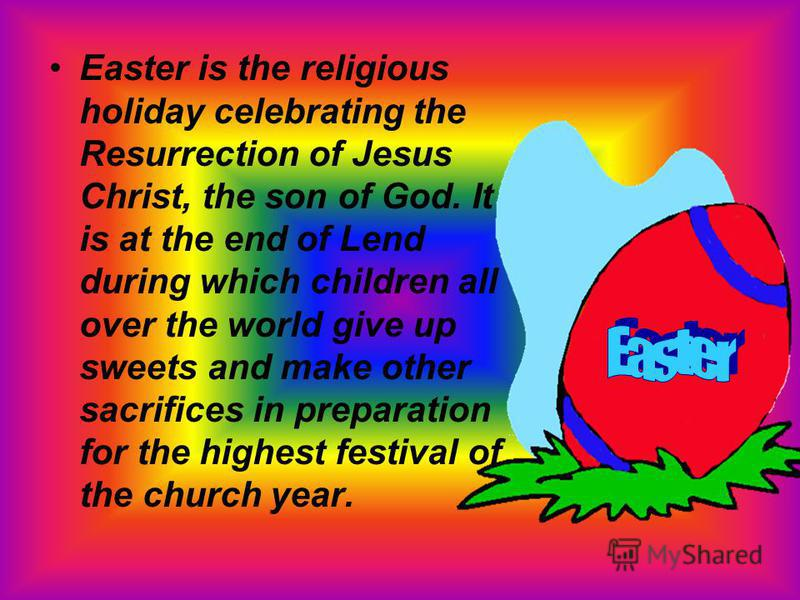 Easter is the religious holiday celebrating the Resurrection of Jesus Christ, the son of God. It is at the end of Lend during which children all over the world give up sweets and make other sacrifices in preparation for the highest festival of the ch