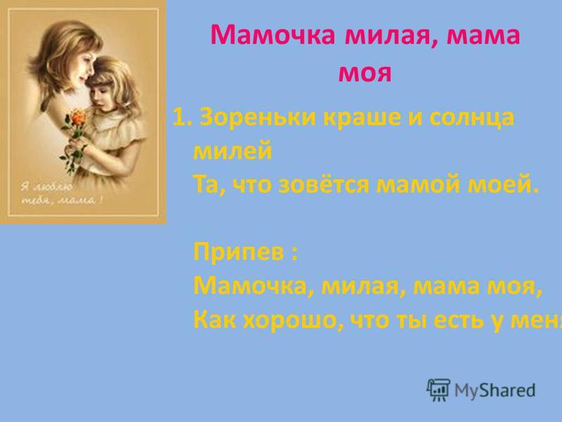Мамочка милая, мама моя 1. Зореньки краше и солнца милей Та, что зовётся мамой моей. Припев : Мамочка, милая, мама моя, Как хорошо, что ты есть у меня!