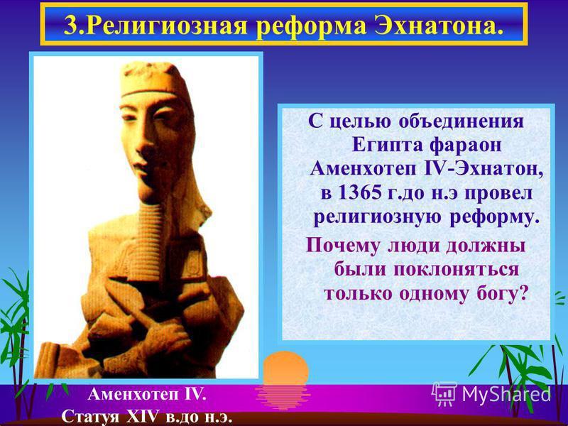 С целью объединения Египта фараон Аменхотеп IV-Эхнатон, в 1365 г.до н.э провел религиозную реформу. Почему люди должны были поклоняться только одному богу? 3. Религиозная реформа Эхнатона. Аменхотеп IV. Статуя XIV в.до н.э.