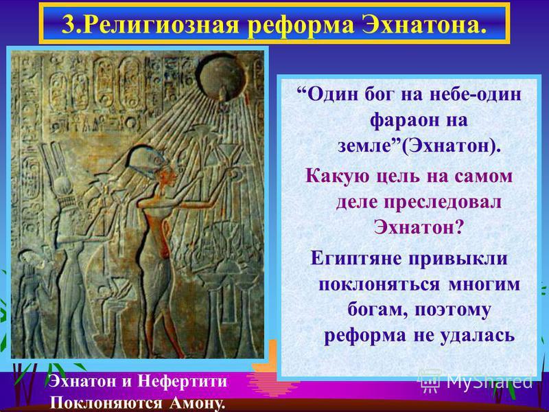 Один бог на небе-один фараон на земле(Эхнатон). Какую цель на самом деле преследовал Эхнатон? Египтяне привыкли поклоняться многим богам, поэтому реформа не удалась 3. Религиозная реформа Эхнатона. Эхнатон и Нефертити Поклоняются Амону.