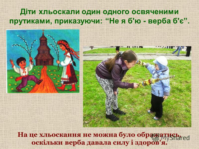 Діти хльоскали один одного освяченими прутиками, приказуючи: Не я б'ю - верба б'є. На це хльоскання не можна було ображатись, оскільки верба давала силу і здоров'я.