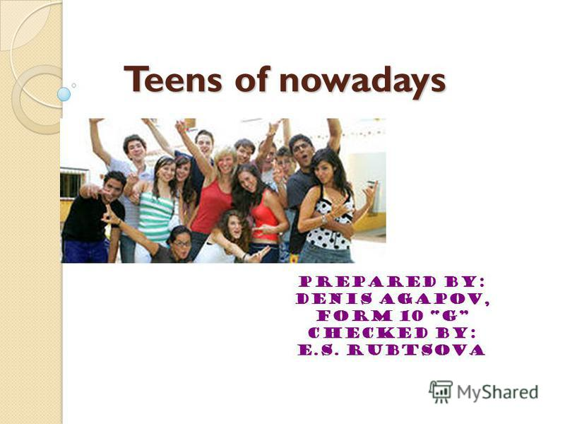 Teens of nowadays Prepared by: Denis Agapov, form 10 G Checked by: E.S. Rubtsova