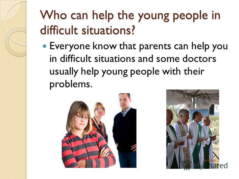 Who can help the young people in difficult situations? Everyone know that parents can help you in difficult situations and some doctors usually help young people with their problems.