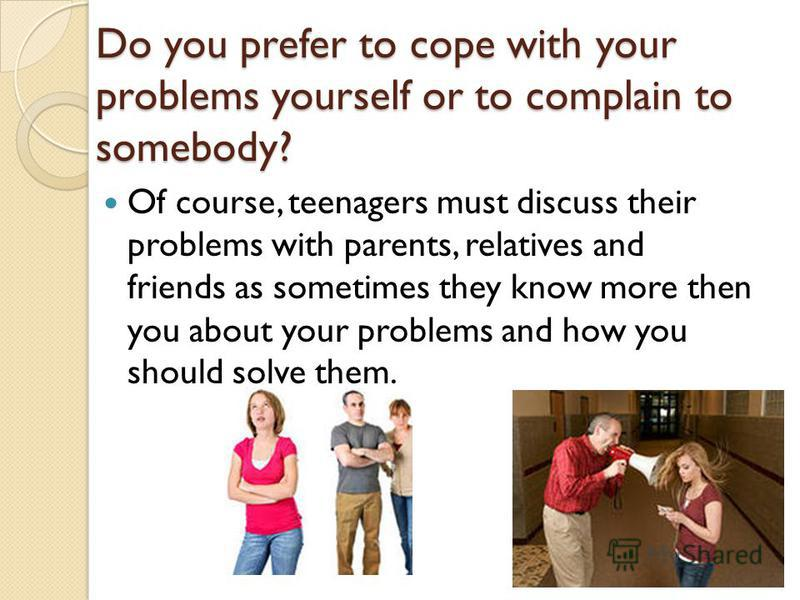 Do you prefer to cope with your problems yourself or to complain to somebody? Of course, teenagers must discuss their problems with parents, relatives and friends as sometimes they know more then you about your problems and how you should solve them.