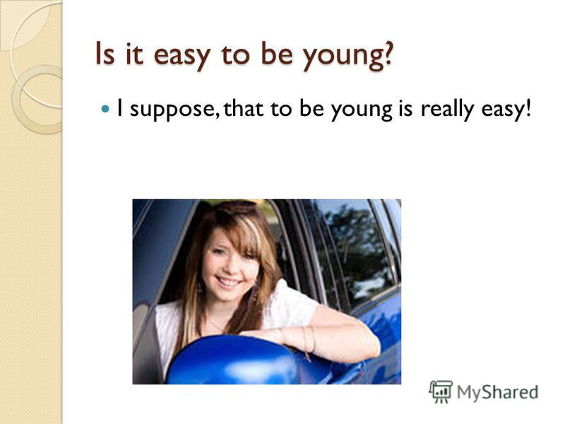Is it easy to be young? I suppose, that to be young is really easy!