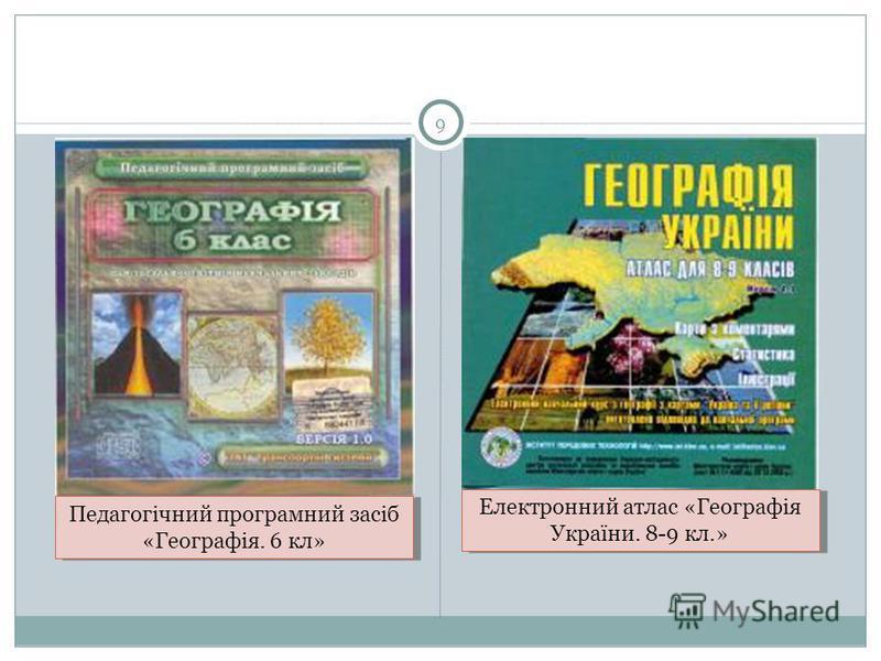 9 Педагогічний програмний засіб «Географія. 6 кл» Електронний атлас «Географія України. 8-9 кл.»