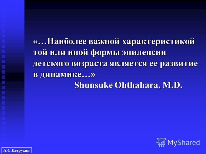 А.С.Петрухин «…Наиболее важной характеристикой той или иной формы эпилепсии детского возраста является ее развитие в динамике…» Shunsuke Ohthahara, M.D.