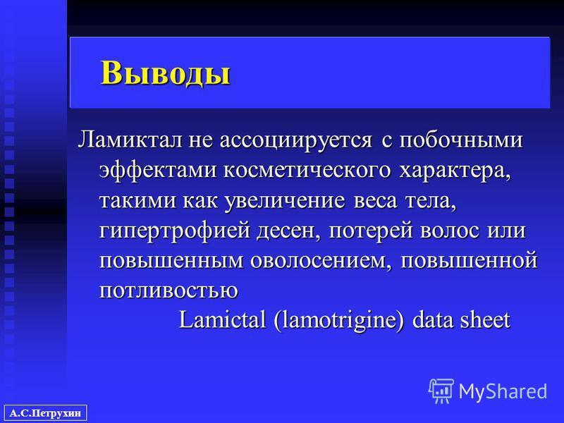 А.С.Петрухин Выводы Ламиктал не ассоциируется с побочными эффектами косметического характера, такими как увеличение веса тела, гипертрофией десен, потерей волос или повышенным оволосением, повышенной потливостью Lamictal (lamotrigine) data sheet