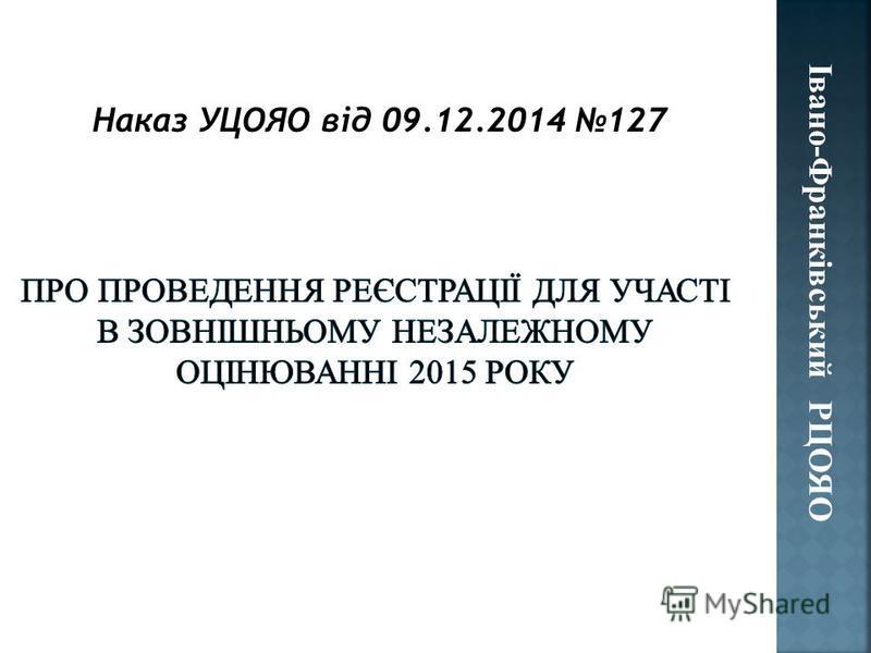 Наказ УЦОЯО від 09.12.2014 127 Івано-Франківський РЦОЯО