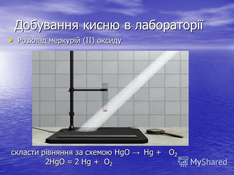 Добування кисню в лабораторії Розклад меркурій (II) оксиду Розклад меркурій (II) оксиду скласти рівняння за схемою HgO Hg + O 2 скласти рівняння за схемою HgO Hg + O 2 2HgO = 2 Hg + O 2 2HgO = 2 Hg + O 2