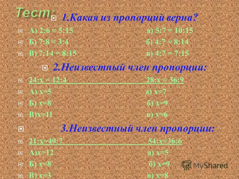 1. Какая из пропорций верна ? А ) 2:6 = 5:15 а ) 5:7 = 10:15 Б ) 7:8 = 3:4 б ) 4:7 = 8:14 В ) 7:14 = 8:15 в ) 4:7 = 7:15 2. Неизвестный член пропорции : 24: х = 12:4 28: х = 36:9 А ) х =5 а ) х =7 Б ) х =8 б ) х =9 В ) х =11 в ) х =6 3. Неизвестный ч