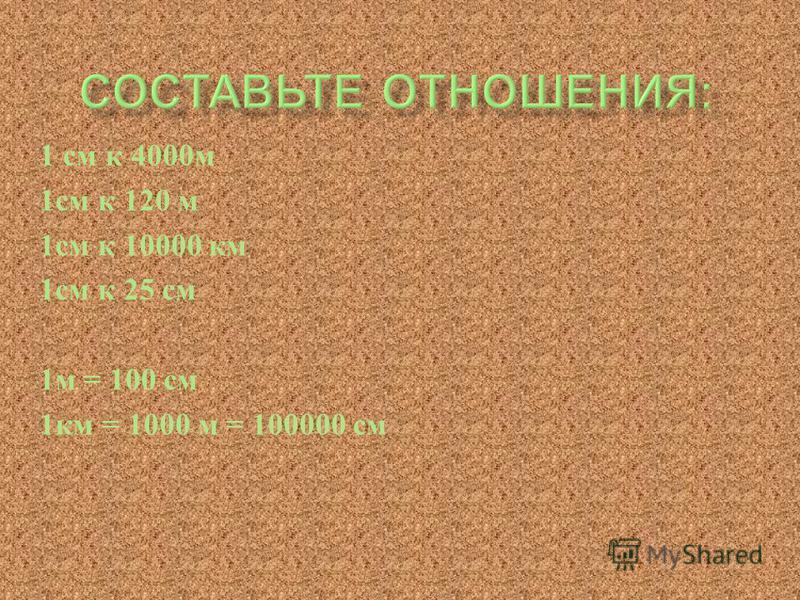1 см к 4000 м 1 см к 120 м 1 см к 10000 км 1 см к 25 см 1 м = 100 см 1 км = 1000 м = 100000 см