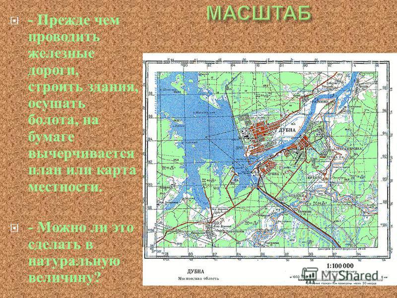 - Прежде чем проводить железные дороги, строить здания, осушать болота, на бумаге вычерчивается план или карта местности. - Можно ли это сделать в натуральную величину ?