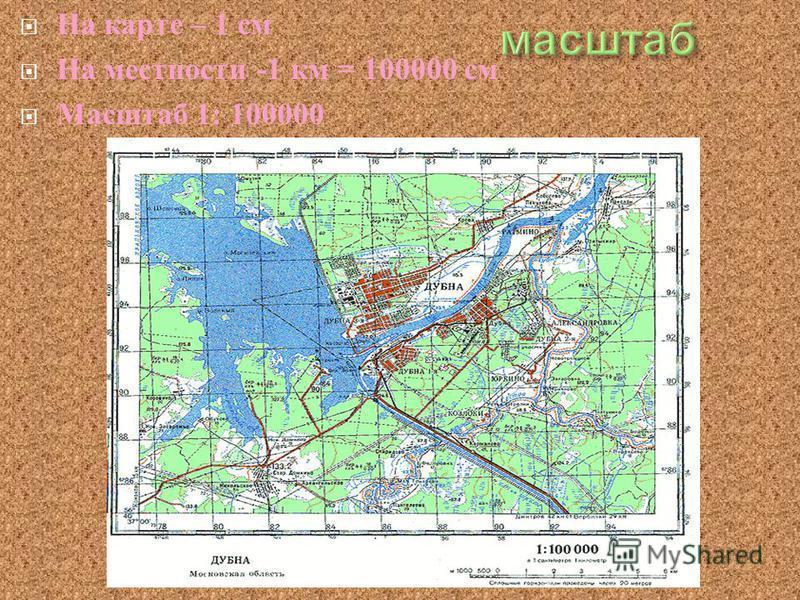 На карте – 1 см На местности -1 км = 100000 см Масштаб 1: 100000
