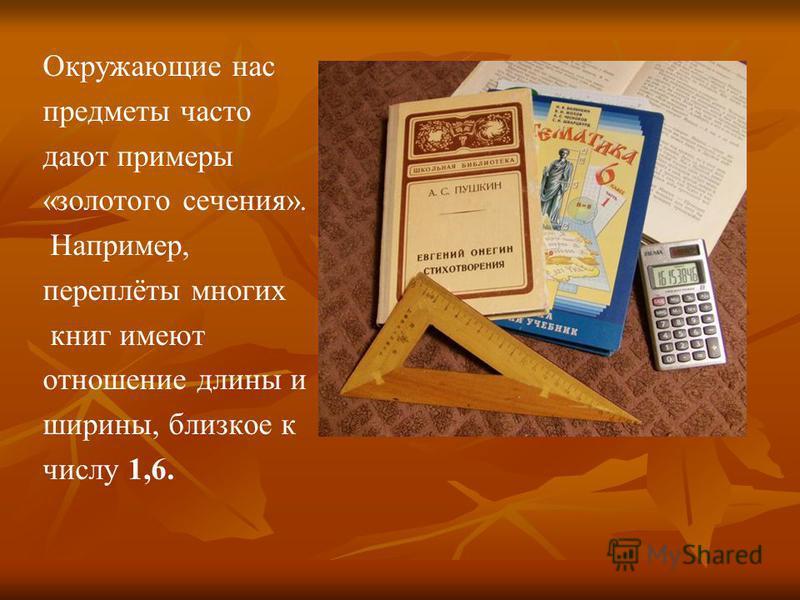 Окружающие нас предметы часто дают примеры «золотого сечения». Например, переплёты многих книг имеют отношение длины и ширины, близкое к числу 1,6.