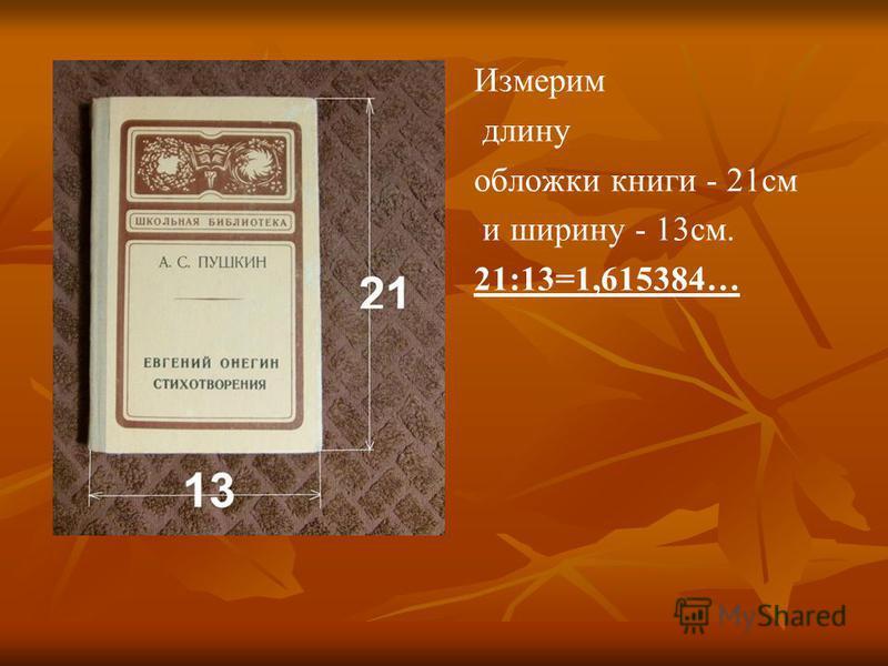 Измерим длину обложки книги - 21 см и ширину - 13 см. 21:13=1,615384…