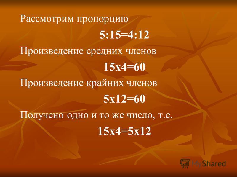 Рассмотрим пропорцию 5:15=4:12 Произведение средних членов 15 х 4=60 Произведение крайних членов 5 х 12=60 Получено одно и то же число, т.е. 15 х 4=5 х 12