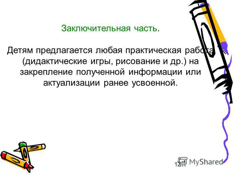 12 Заключительная часть. Детям предлагается любая практическая работа (дидактические игры, рисование и др.) на закрепление полученной информации или актуализации ранее усвоенной.