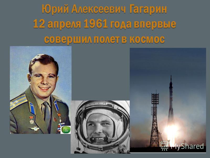 Юрий Алексеевич Гагарин 12 апреля 1961 года впервые совершил полет в космос