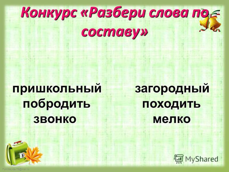 FokinaLida.75@mail.ru Конкурс «Разбери слова по составу» пришкольный побродить звонко загородный походить мелко