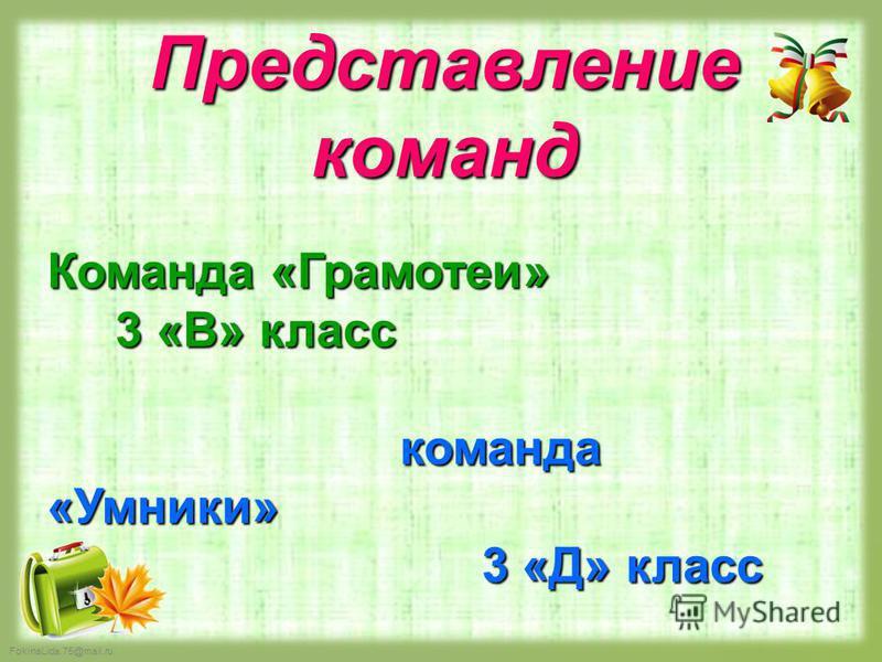 FokinaLida.75@mail.ru Представление команд Команда «Грамотеи» 3 «В» класс 3 «В» класс команда «Умники» 3 «Д» класс 3 «Д» класс