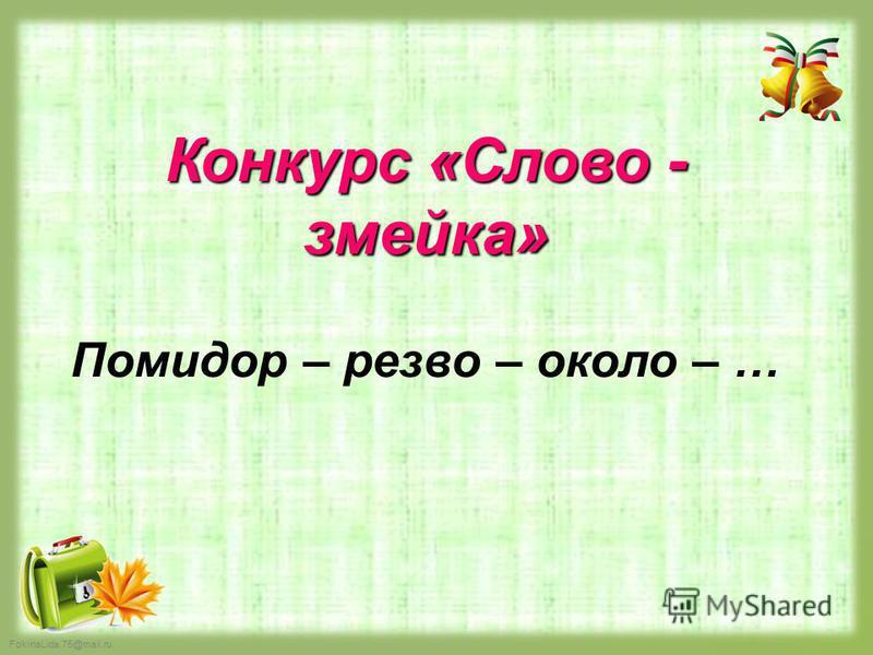 FokinaLida.75@mail.ru Конкурс «Слово - змейка» Помидор – резво – около – …