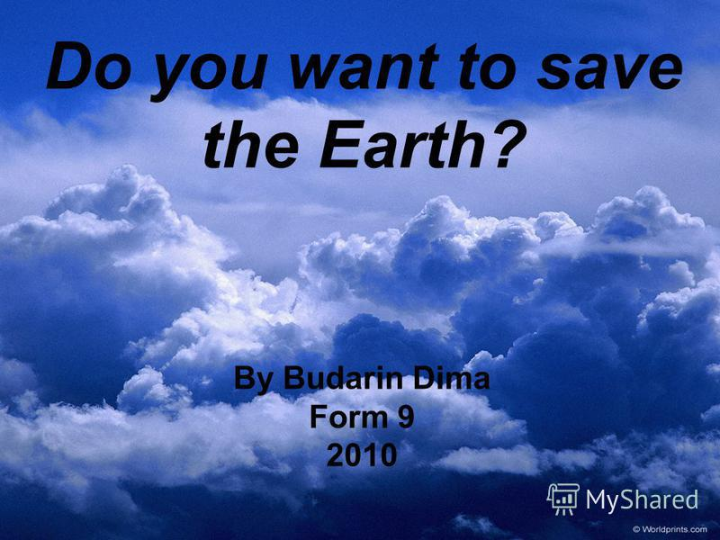 Do you want to save the Earth? By Budarin Dima Form 9 2010