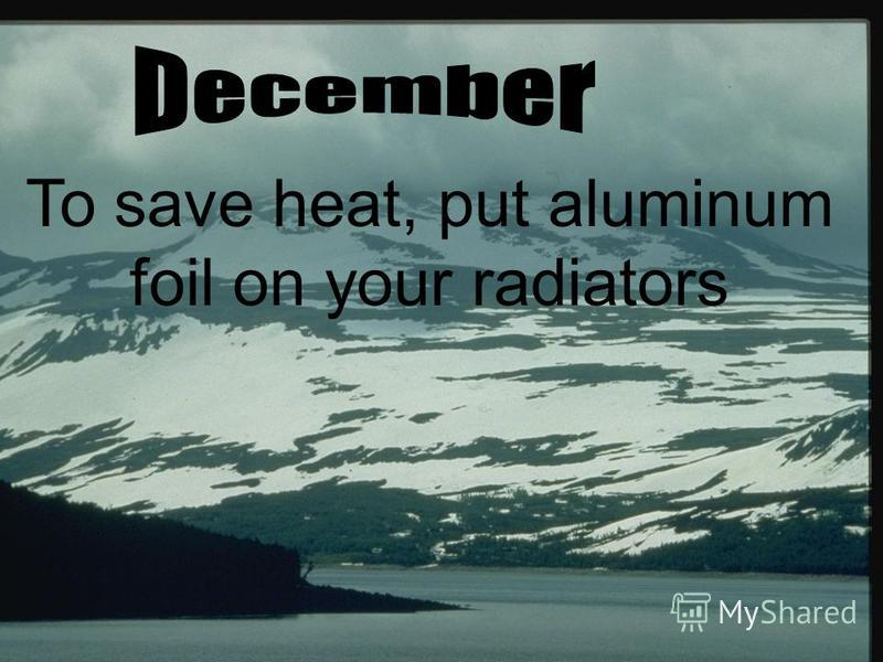 To save heat, put aluminum foil on your radiators