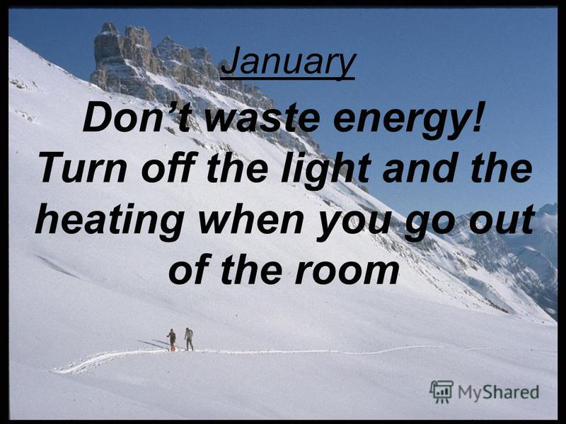 Dont waste energy! Turn off the light and the heating when you go out of the room January