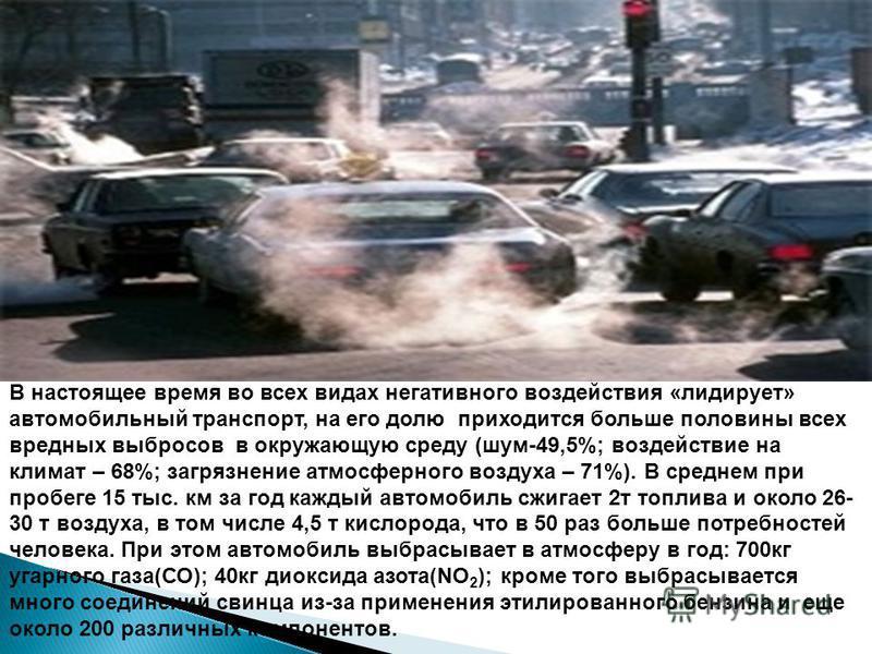 В настоящее время во всех видах негативного воздействия «лидирует» автомобильный транспорт, на его долю приходится больше половины всех вредных выбросов в окружающую среду (шум-49,5%; воздействие на климат – 68%; загрязнение атмосферного воздуха – 71