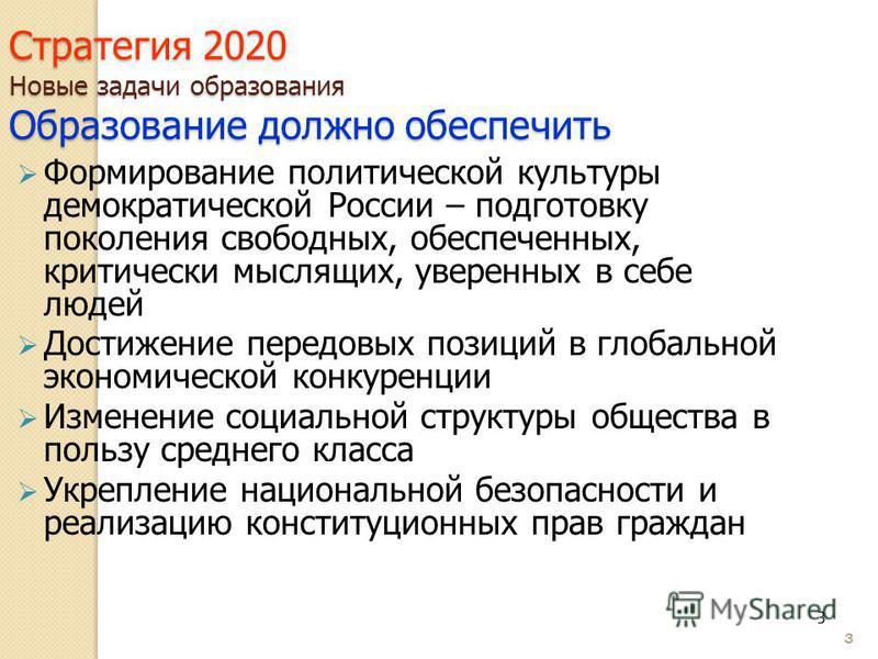 3 Стратегия 2020 Новые задачи образования Образование должно обеспечить Формирование политической культуры демократической России – подготовку поколения свободных, обеспеченных, критически мыслящих, уверенных в себе людей Достижение передовых позиций