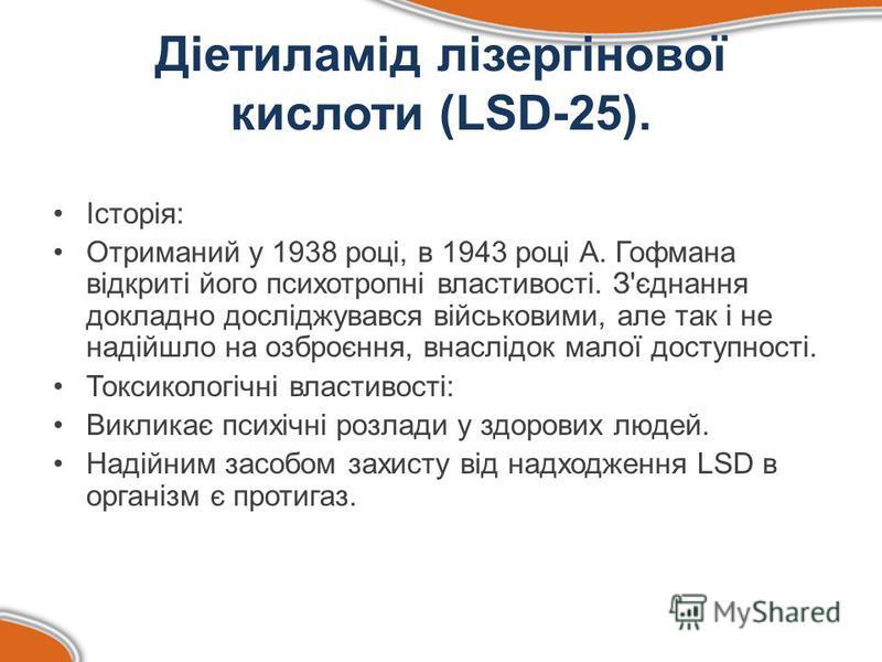 Діетиламід лізергінової кислоти (LSD-25). Історія: Отриманий у 1938 році, в 1943 році А. Гофмана відкриті його психотропні властивості. З'єднання докладно досліджувався військовими, але так і не надійшло на озброєння, внаслідок малої доступності. Ток