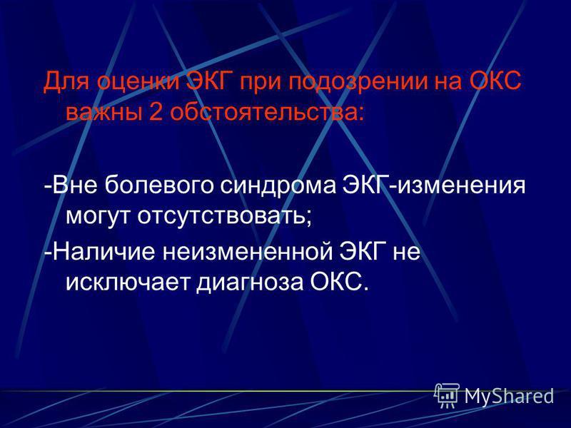Для оценки ЭКГ при подозрении на ОКС важны 2 обстоятельства: -Вне болевого синдрома ЭКГ-изменения могут отсутствовать; -Наличие неизмененной ЭКГ не исключает диагноза ОКС.