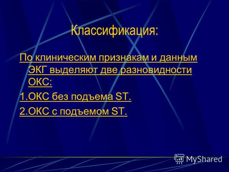 Классификация: По клиническим признакам и данным ЭКГ выделяют две разновидности ОКС: 1. ОКС без подъема ST. 2. ОКС с подъемом ST.