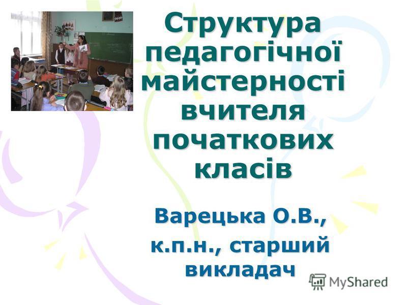 Структура педагогічної майстерності вчителя початкових класів Варецька О.В., к.п.н., старший викладач