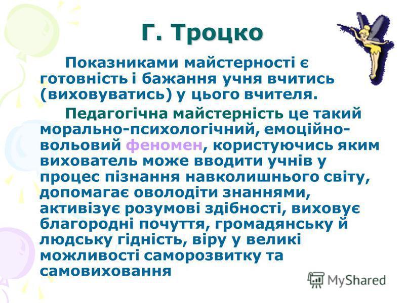 Г. Троцко Показниками майстерності є готовність і бажання учня вчитись (виховуватись) у цього вчителя. Педагогічна майстерність це такий морально-психологічний, емоційно- вольовий феномен, користуючись яким вихователь може вводити учнів у процес пізн