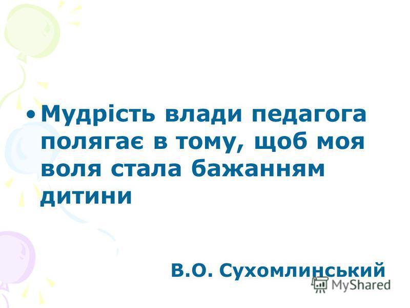 Мудрість влади педагога полягає в тому, щоб моя воля стала бажанням дитини В.О. Сухомлинський
