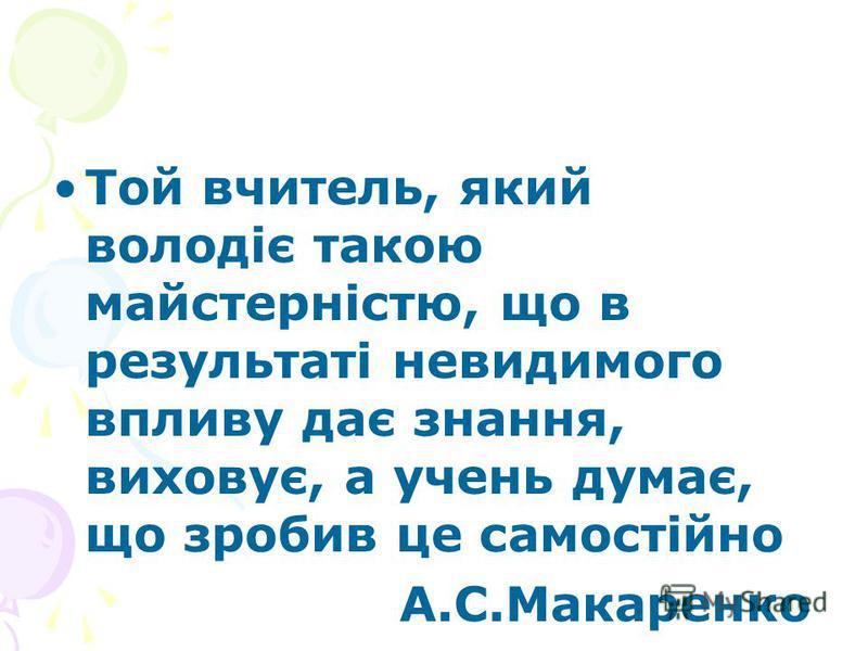 Той вчитель, який володіє такою майстерністю, що в результаті невидимого впливу дає знання, виховує, а учень думає, що зробив це самостійно А.С.Макаренко