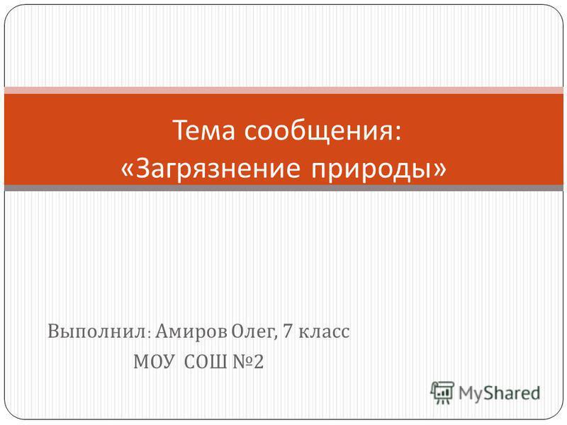 Выполнил : Амиров Олег, 7 класс МОУ СОШ 2 Тема сообщения : « Загрязнение природы »