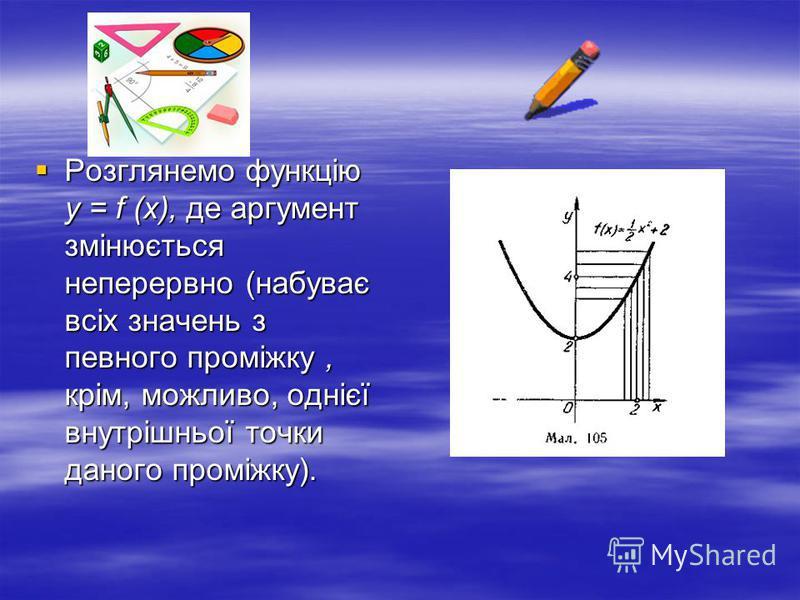 Розглянемо функцію у = f (х), де аргумент змінюється неперервно (набуває всіх значень з певного проміжку, крім, можливо, однієї внутрішньої точки даного проміжку). Розглянемо функцію у = f (х), де аргумент змінюється неперервно (набуває всіх значень