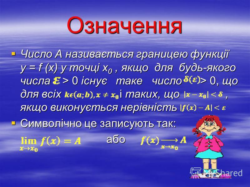 Означення Число А називається границею функції у = f (х) у точці х 0, якщо для будь-якого числа > 0 існує таке число > 0, що для всіх і таких, що, якщо виконується нерівність Число А називається границею функції у = f (х) у точці х 0, якщо для будь-я