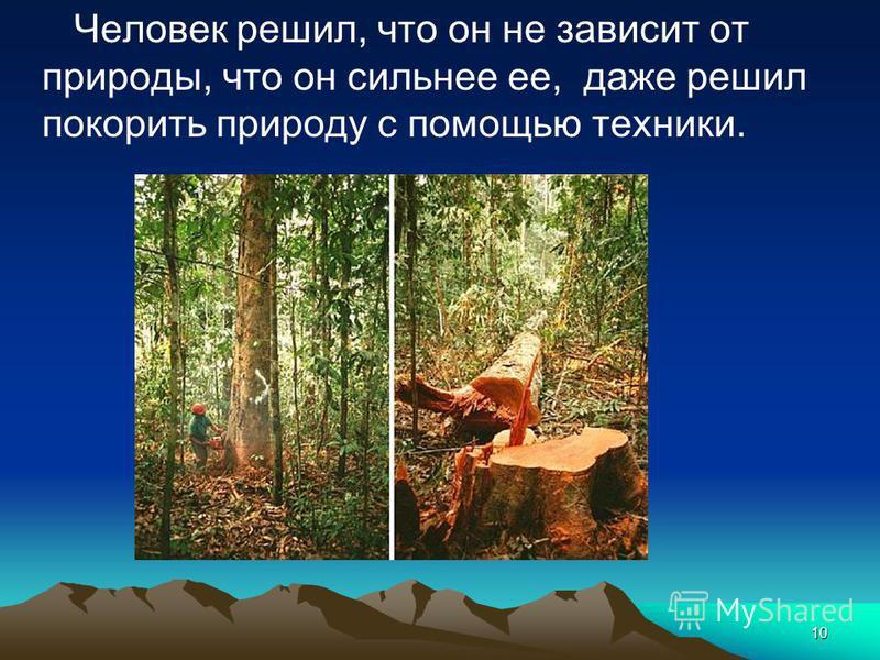 10 Человек решил, что он не зависит от природы, что он сильнее ее, даже решил покорить природу с помощью техники.