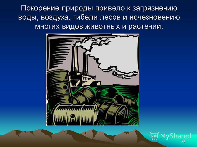 11 Покорение природы привело к загрязнению воды, воздуха, гибели лесов и исчезновению многих видов животных и растений.